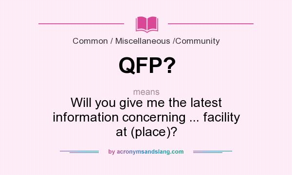What does QFP? mean? It stands for Will you give me the latest information concerning ... facility at (place)?