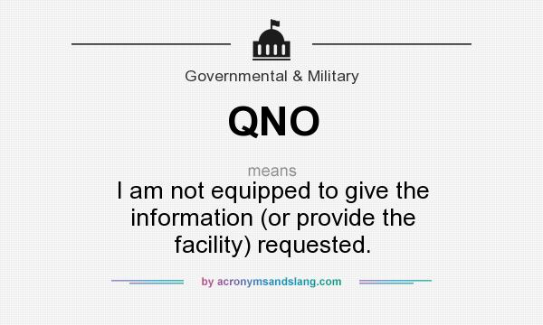 What does QNO mean? It stands for I am not equipped to give the information (or provide the facility) requested.