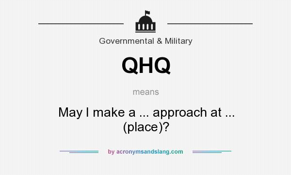 What does QHQ mean? It stands for May I make a ... approach at ... (place)?