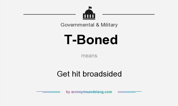 What does T-Boned mean? It stands for Get hit broadsided