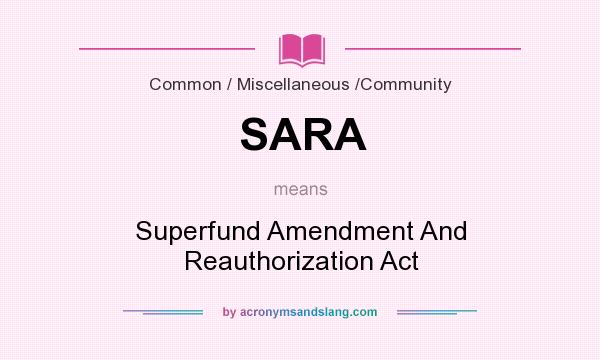 What does SARA mean? It stands for Superfund Amendment And Reauthorization Act