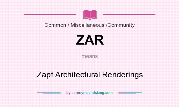 What does ZAR mean? It stands for Zapf Architectural Renderings