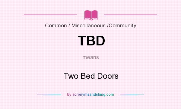 What does TBD mean? It stands for Two Bed Doors
