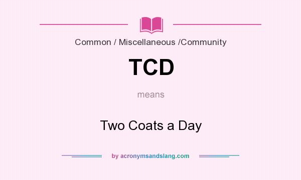 What does TCD mean? It stands for Two Coats a Day