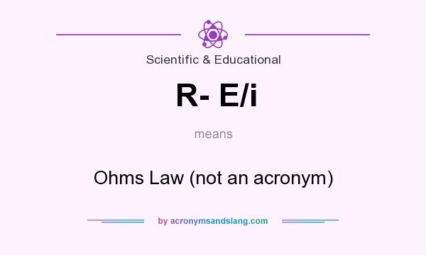 What does R- E/i mean? It stands for Ohms Law (not an acronym)