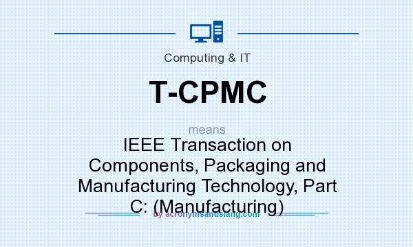What does T-CPMC mean? It stands for IEEE Transaction on Components, Packaging and Manufacturing Technology, Part C: (Manufacturing)