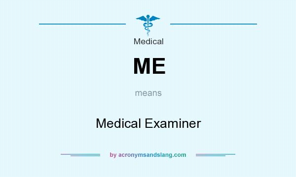 What does ME mean? It stands for Medical Examiner