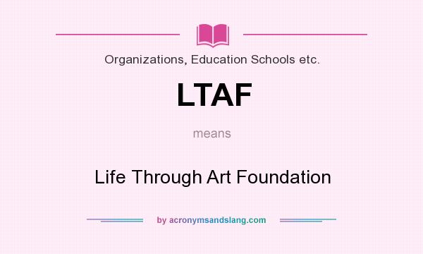 What does LTAF mean? It stands for Life Through Art Foundation