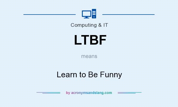What does LTBF mean? It stands for Learn to Be Funny