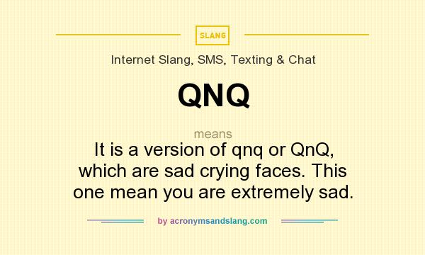 What does QNQ mean? It stands for It is a version of qnq or QnQ, which are sad crying faces. This one mean you are extremely sad.