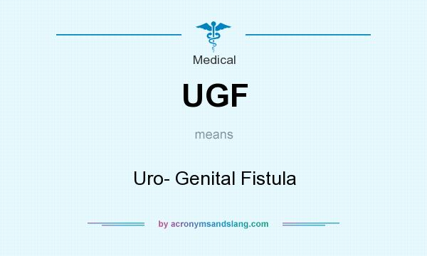 What does UGF mean? It stands for Uro- Genital Fistula