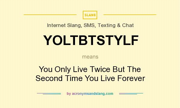 What does YOLTBTSTYLF mean? It stands for You Only Live Twice But The Second Time You Live Forever