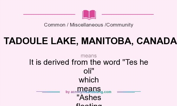 Definition Of TADOULE LAKE, MANITOBA, CANADA   TADOULE LAKE, MANITOBA,  CANADA Stands For It Is Derived From The Word Tes He Oli Which Means ...