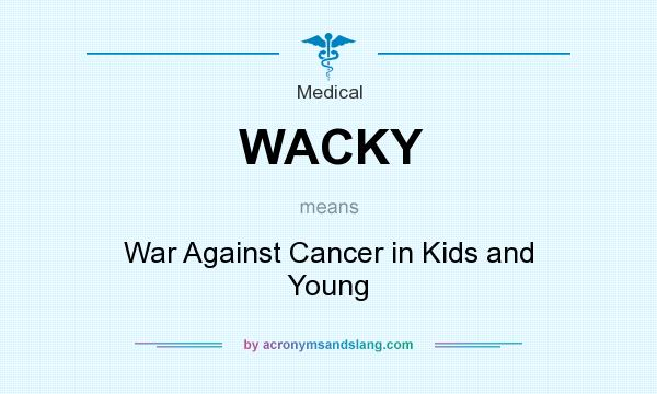 What does WACKY mean? It stands for War Against Cancer in Kids and Young