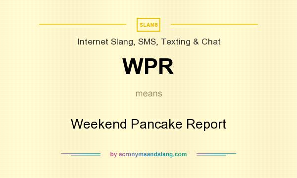 What does WPR mean? It stands for Weekend Pancake Report
