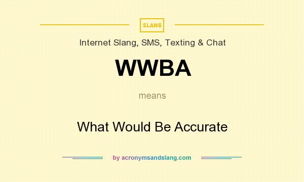 What does WWBA mean? It stands for What Would Be Accurate