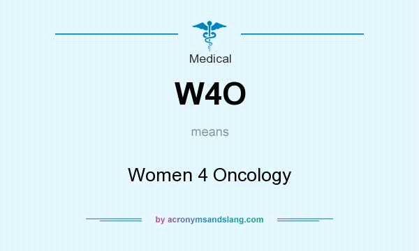 What does W4O mean? It stands for Women 4 Oncology