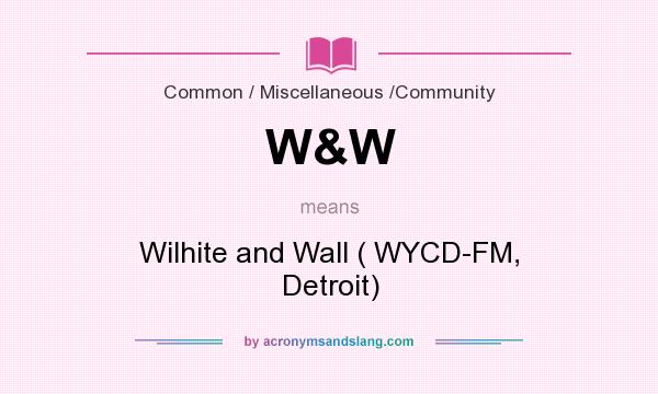 What does W&W mean? It stands for Wilhite and Wall ( WYCD-FM, Detroit)