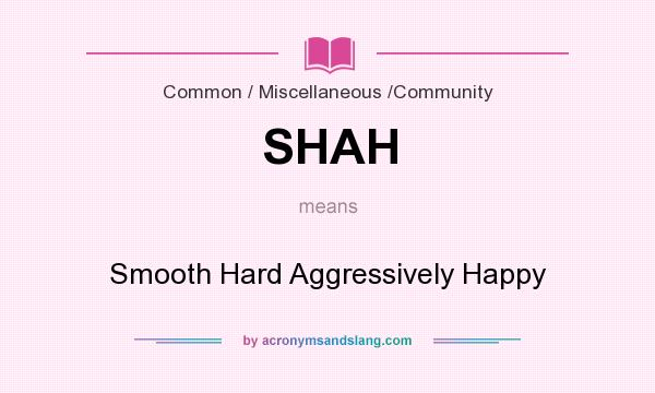 What does SHAH mean? It stands for Smooth Hard Aggressively Happy