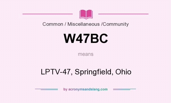 What does W47BC mean? It stands for LPTV-47, Springfield, Ohio