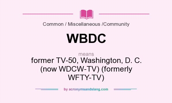 What does WBDC mean? It stands for former TV-50, Washington, D. C. (now WDCW-TV) (formerly WFTY-TV)