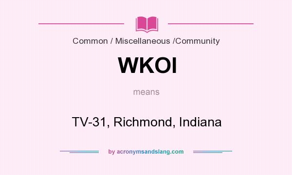 What does WKOI mean? It stands for TV-31, Richmond, Indiana