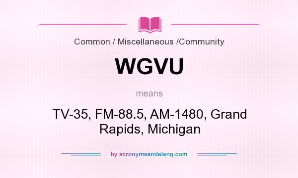 What does WGVU mean? It stands for TV-35, FM-88.5, AM-1480, Grand Rapids, Michigan