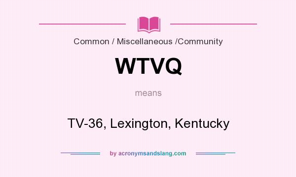 What does WTVQ mean? It stands for TV-36, Lexington, Kentucky