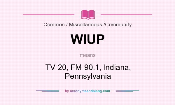 What does WIUP mean? It stands for TV-20, FM-90.1, Indiana, Pennsylvania
