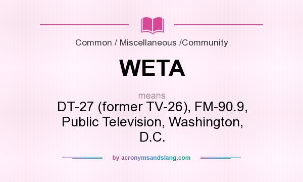 What does WETA mean? It stands for DT-27 (former TV-26), FM-90.9, Public Television, Washington, D.C.