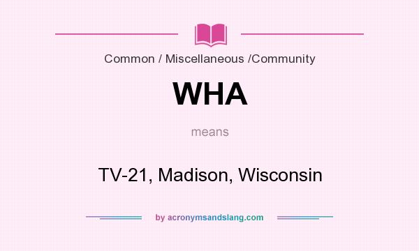 What does WHA mean? It stands for TV-21, Madison, Wisconsin