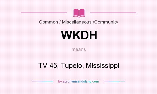 What does WKDH mean? It stands for TV-45, Tupelo, Mississippi