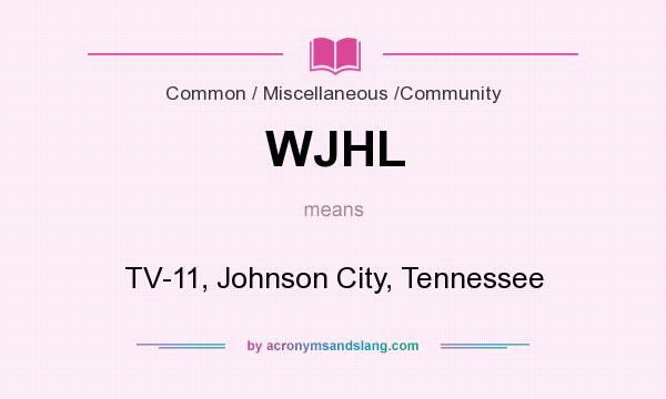 What does WJHL mean? It stands for TV-11, Johnson City, Tennessee