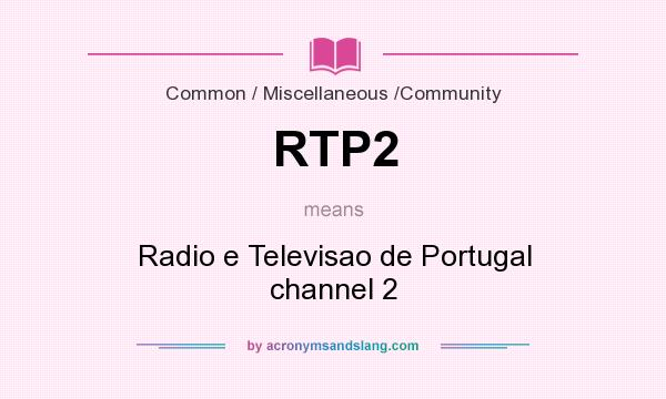 What does RTP2 mean? It stands for Radio e Televisao de Portugal channel 2