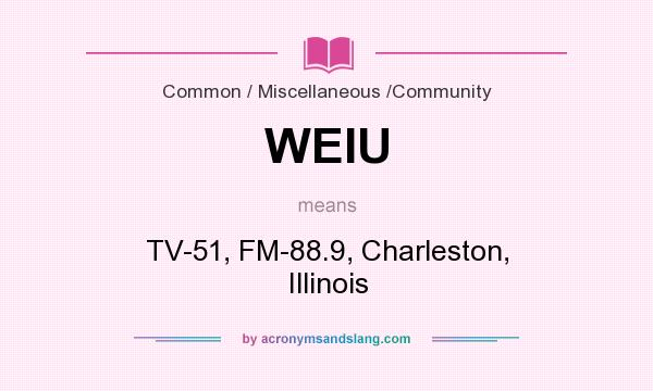 What does WEIU mean? It stands for TV-51, FM-88.9, Charleston, Illinois