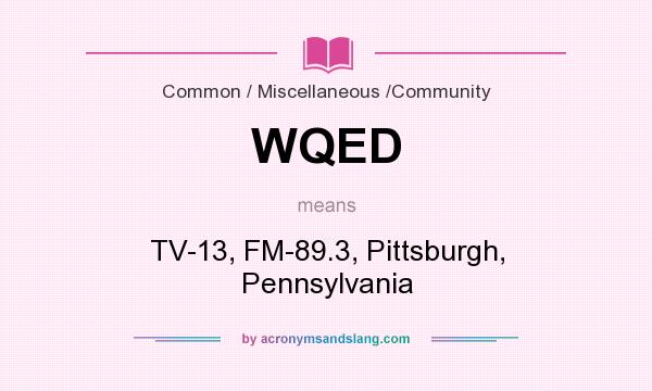 What does WQED mean? It stands for TV-13, FM-89.3, Pittsburgh, Pennsylvania