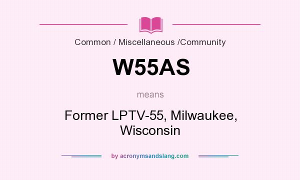 What does W55AS mean? It stands for Former LPTV-55, Milwaukee, Wisconsin