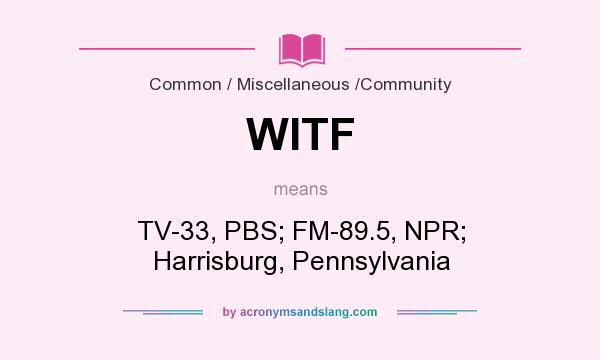 What does WITF mean? It stands for TV-33, PBS; FM-89.5, NPR; Harrisburg, Pennsylvania