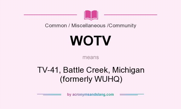 What does WOTV mean? It stands for TV-41, Battle Creek, Michigan (formerly WUHQ)