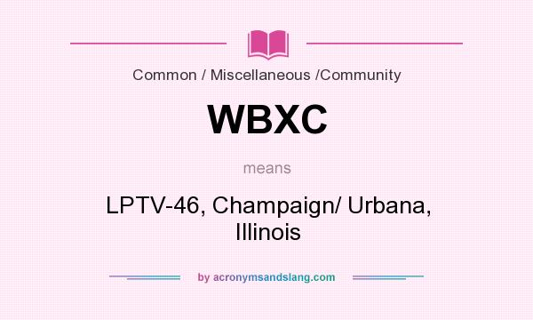 What does WBXC mean? It stands for LPTV-46, Champaign/ Urbana, Illinois