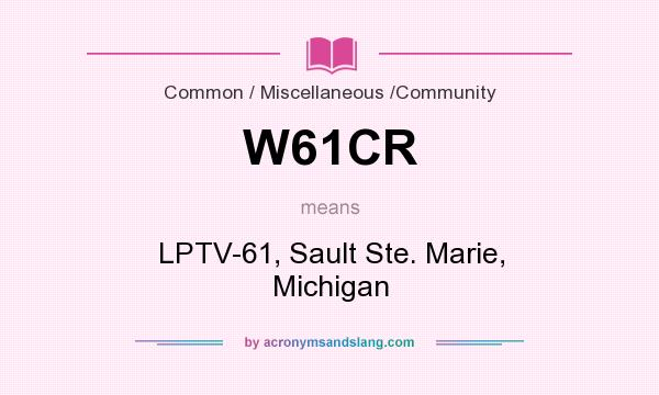 What does W61CR mean? It stands for LPTV-61, Sault Ste. Marie, Michigan