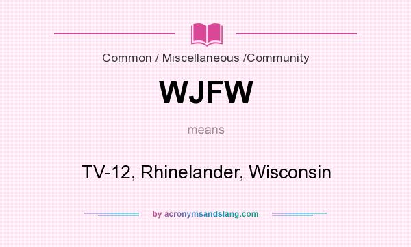 What does WJFW mean? It stands for TV-12, Rhinelander, Wisconsin