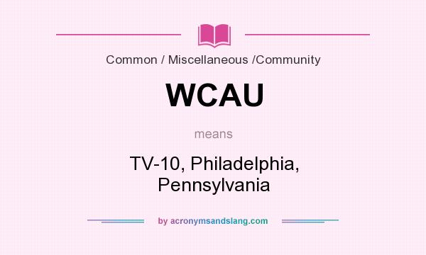 What does WCAU mean? It stands for TV-10, Philadelphia, Pennsylvania