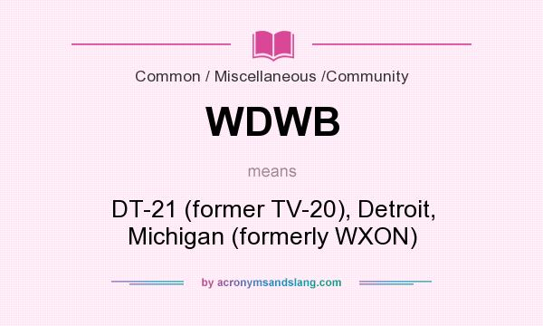 What does WDWB mean? It stands for DT-21 (former TV-20), Detroit, Michigan (formerly WXON)