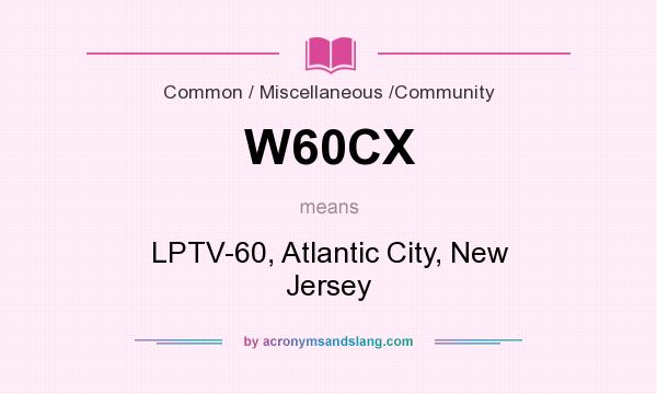 What does W60CX mean? It stands for LPTV-60, Atlantic City, New Jersey
