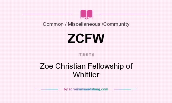 What does ZCFW mean? It stands for Zoe Christian Fellowship of Whittier