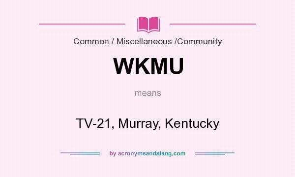 What does WKMU mean? It stands for TV-21, Murray, Kentucky