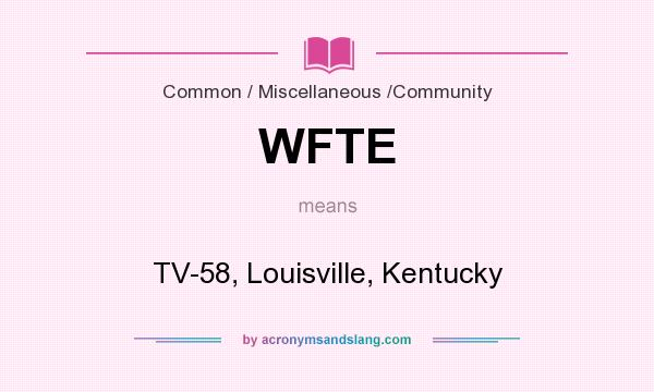 What does WFTE mean? It stands for TV-58, Louisville, Kentucky