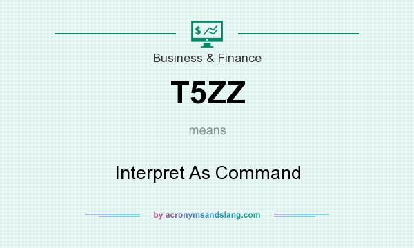 What does T5ZZ mean? It stands for Interpret As Command