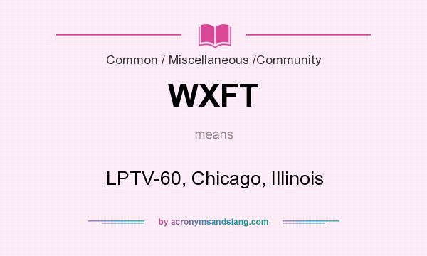 What does WXFT mean? It stands for LPTV-60, Chicago, Illinois